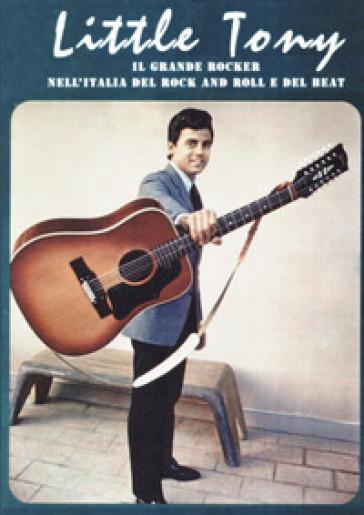 Little Tony. Il grande rocker nell'Italia del rock and roll e del beat. Ediz. a colori