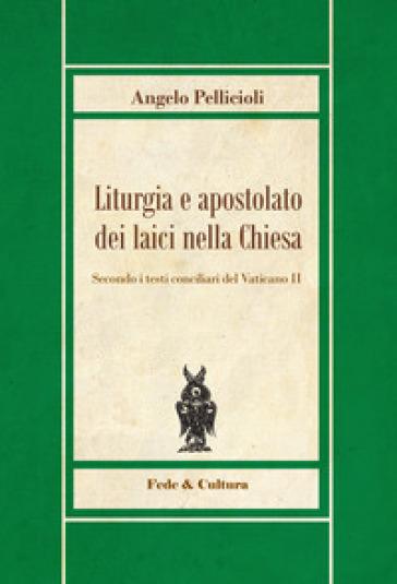 Liturgia e apostolato dei laici nella Chiesa. Secondo i testi conciliari del Vaticano II - Angelo Pellicioli  