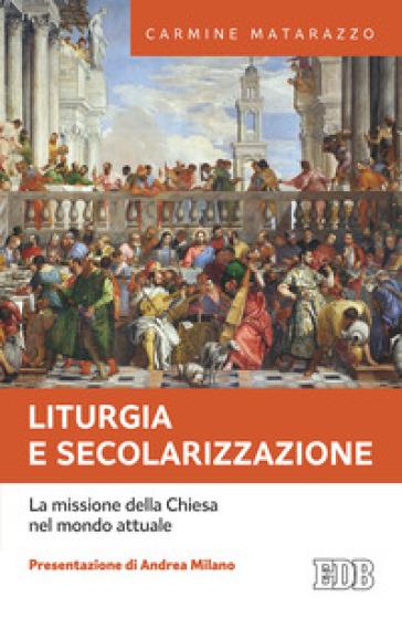 Liturgia e secolarizzazione. La missione della Chiesa nel mondo attuale - Carmine Matarazzo  
