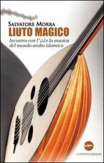 Liuto magico. Incontro con l'ud e la musica del mondo arabo islamico - Salvatore Morra | Rochesterscifianimecon.com