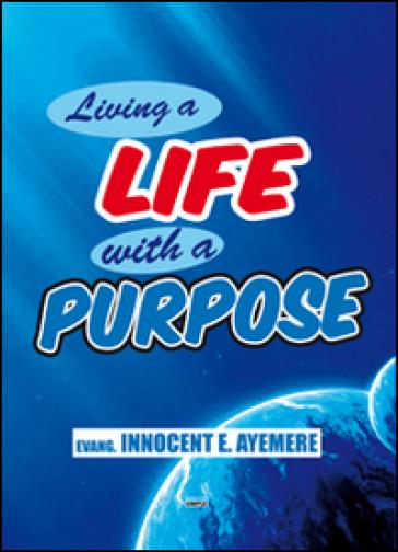 Living a life with a purpose. Ediz. italiana e inglese - Innocent E. Ayemere |