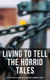 Living to Tell the Horrid Tales: True Life Stories of Fomer Slaves, Historical Documents & Novels