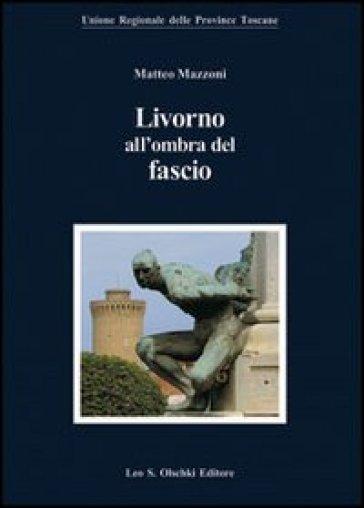 Livorno all'ombra del fascio - Matteo Mazzoni |