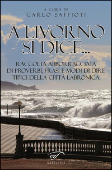 A Livorno di dice... Raccolta abborracciata di proverbi, frasi e modi di dire, tipici della città labronica - C. Saffioti  