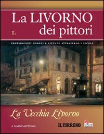 La Livorno dei pittori. 1.La vecchia Livorno - Dario Matteoni | Rochesterscifianimecon.com