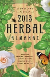 Llewellyn s 2013 Herbal Almanac: Herbs for Growing & Gathering, Cooking & Crafts, Health & Beauty, History, Myth & Lore