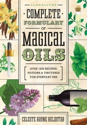 Llewellyn s Complete Formulary of Magical Oils: Over 1200 Recipes, Potions & Tinctures for Everyday Use