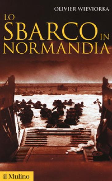 Lo sbarco in Normandia - Olivier Wieviorka  