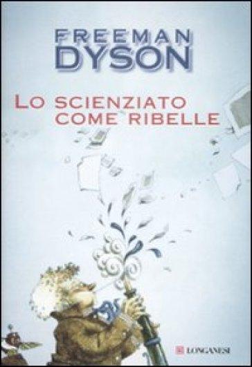 Lo scienziato come ribelle - Freeman J. Dyson  