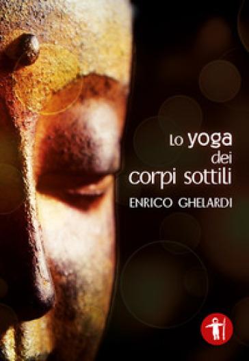 Lo yoga dei corpi sottili - Enrico Ghelardi | Jonathanterrington.com