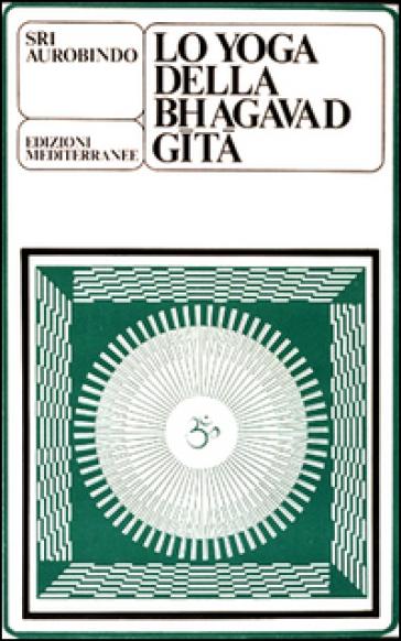 Lo yoga della Bhagavad Gita - Aurobindo (sri) |