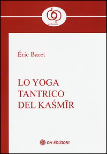 Lo yoga tantrico del Kasmir - Eric Baret   Rochesterscifianimecon.com