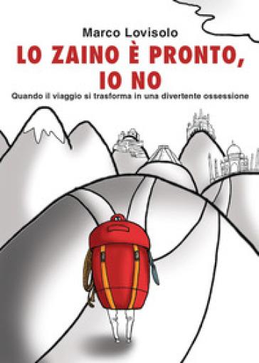 Lo zaino è pronto, io no - Marco Lovisolo |