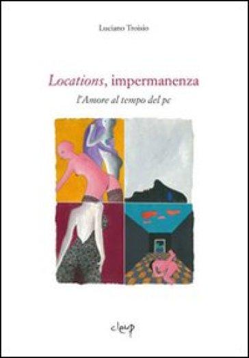 Locations, impermanenza. L'amore al tempo del pc - Luciano Troisio |