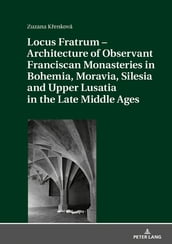 Locus Fratrum Architecture of Observant Franciscan Monasteries in Bohemia, Moravia, Silesia and Upper Lusatia in the Late Middle Ages