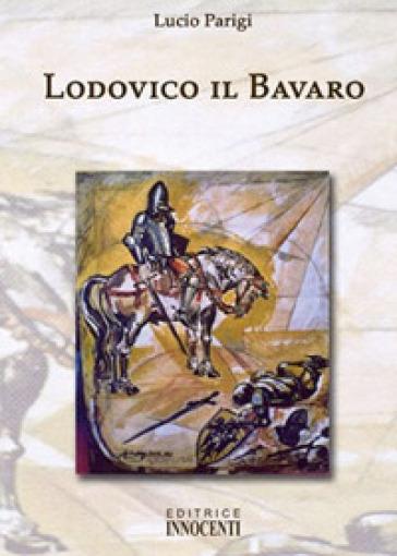 Lodovico il Bavaro - Lucio Parigi |