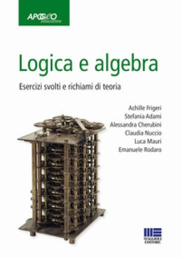 Logica e algebra. Esercizi svolti e richiami di teoria - Achille Frigeri |