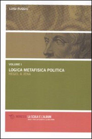 Logica metafisica politica. Hegel a Jena - Luigi Ruggiu  
