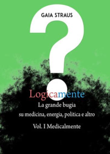 Logicamente. 1: Medicalmente. La grande bugia su medicina, energia, politica e altro - Gaia Straus   Kritjur.org