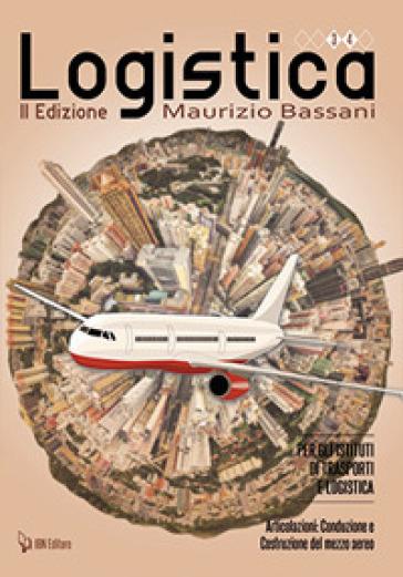 Logistica per gli Istituti di trasporti e logistica. Articolazione. Conduzione e costruzione del mezzo aereo. Per le Scuole superiori - Maurizio Bassani |