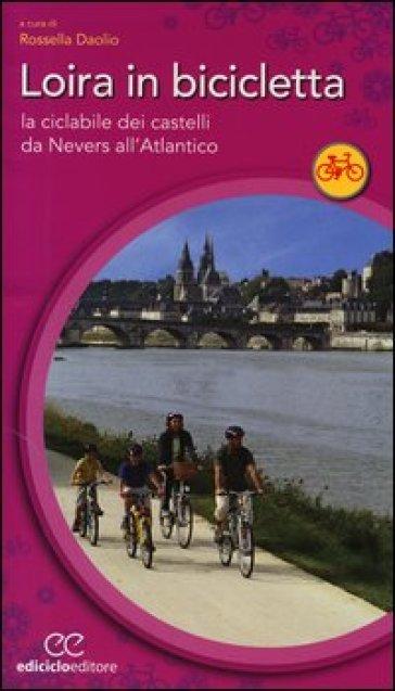 Loira in bicicletta. La ciclabile dei castelli da Nevers all'Atlantico - R. Daolio |