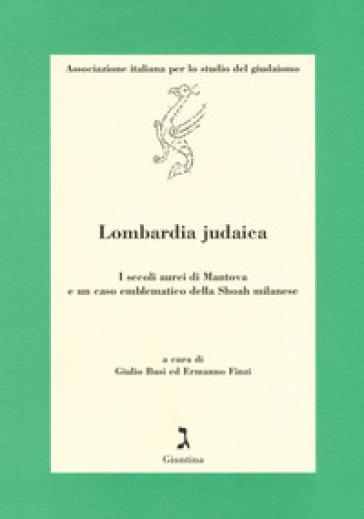 Lombardia judaica. I secoli aurei di Mantova e un caso emblematico della Shoah milanese - G. Busi |