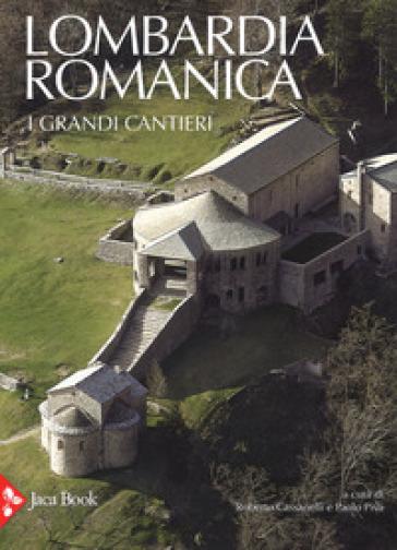 Lombardia romanica. Ediz. a colori. 1: I grandi cantieri - R. Cassanelli  