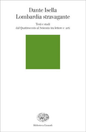 Lombardia stravagante. Testi e studi dal Quattrocento al Seicento tra lettere e arti - Dante Isella |
