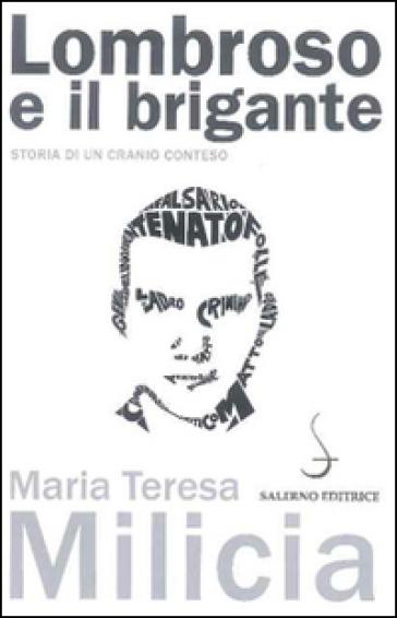 Lombroso e il brigante. Storia di un cranio conteso - Maria Teresa Milicia |