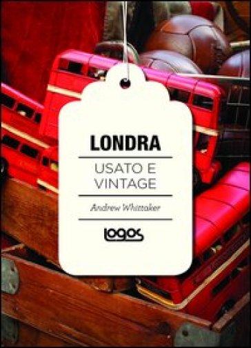 Londra. Usato e vintage - Andrew Whittaker pdf epub