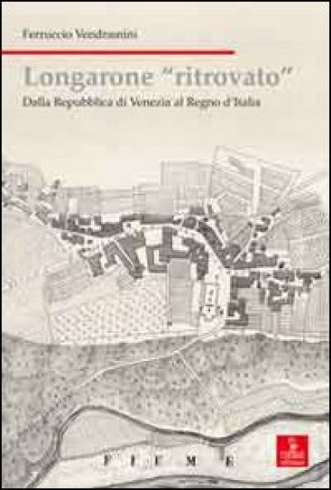 Longarone ritrovato. Dalla Repubblica di Venezia al Regno d'Italia - Ferruccio Vendramini | Jonathanterrington.com