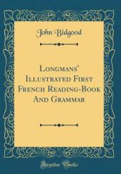 Longmans  Illustrated First French Reading-Book and Grammar (Classic Reprint)