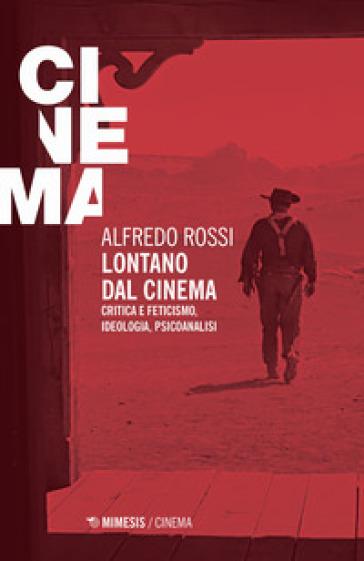Lontano dal cinema. Critica e feticismo, ideologia, psicoanalisi - Alfredo Rossi  