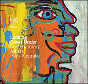 Looking down under. Contemporary artists from Australia. Ediz. illustrata