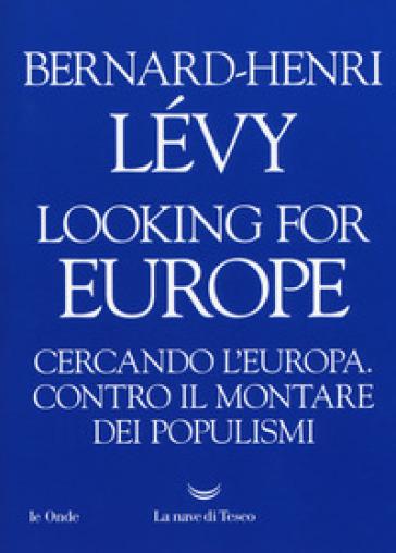 Looking for Europe. Cercando l'Europa. Contro il montare dei populismi - Bernard-Henri Lévy | Jonathanterrington.com