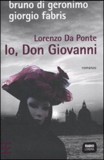 Lorenzo Da Ponte. Io, don Giovanni - Giorgio Fabris  