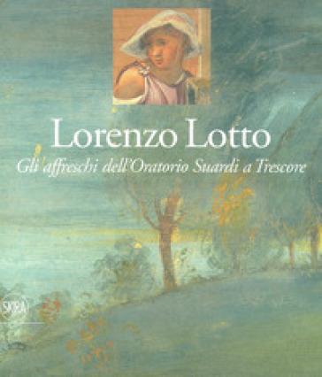 Lorenzo Lotto. Gli affreschi dell'Oratorio Suardi a Trescore. Ediz. a colori - Francesca Cortesi Bosco |