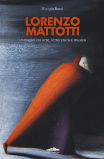 Lorenzo Mattotti. Immagini tra arte, letteratura e musica. Ediz. italiana e inglese - Giorgio Bacci   Ericsfund.org
