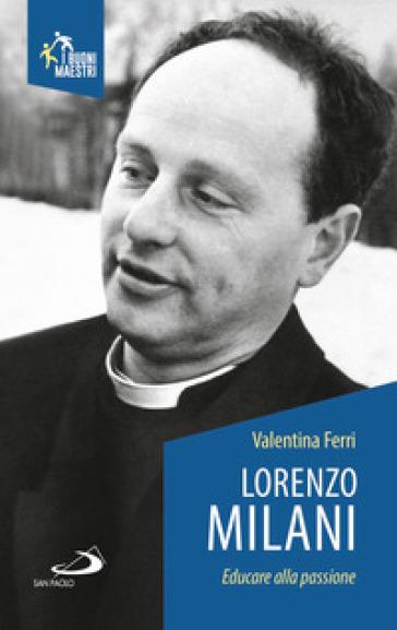Lorenzo Milani. Educare alla passione - Valentina Ferri |