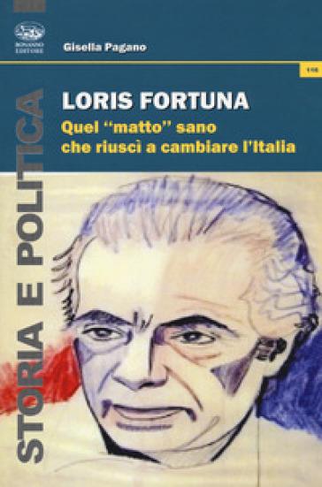 Loris Fortuna. Quel «matto» sano che riuscì a cambiare l'Italia - Gisella Pagano | Ericsfund.org