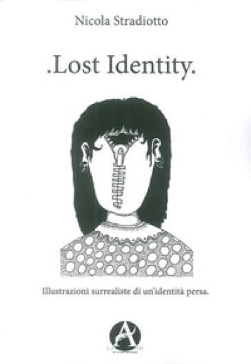 Lost identity. Illustrazioni surrealiste di un'identità persa - Nicola Stradiotto |