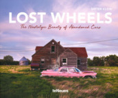 Lost wheels. The nostalgic beauty of abandoned cars. Ediz. illustrata