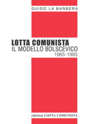 Lotta Comunista. Il modello bolscevico 1965-1995 - Guido La Barbera | Kritjur.org