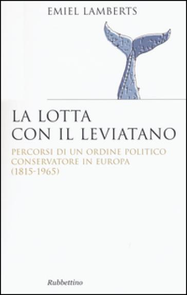 Lotta con il Leviatano. Percorsi di un ordine politico conservatore in Europa (1815-1965) - Emiel Lamberts |