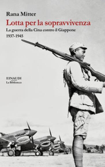 Lotta per la sopravvivenza. La guerra della Cina contro il Giappone 1937-1945 - Rana Mitter | Ericsfund.org