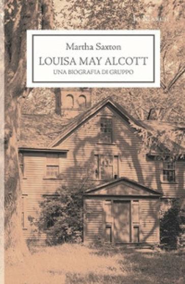 Louisa May Alcott. Una biografia di gruppo - Martha Saxton |