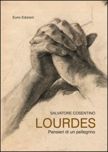 Lourdes. Pensieri di un pellegrino - Salvatore Cosentino |