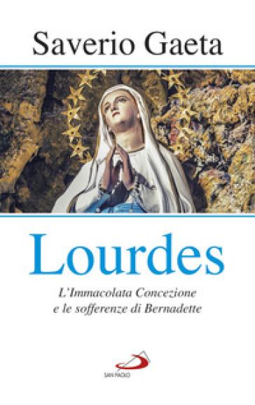 Lourdes. L'immacolata concezione e le sofferenze di Bernadette - Saverio Gaeta | Kritjur.org