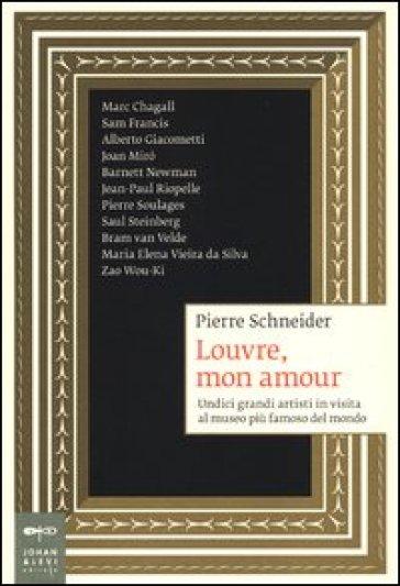 Louvre, mon amour. Undici grandi artisti in visita al museo più famoso del mondo - Pierre Schneider |