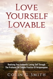 Love Yourself Lovable: Realising Your Authentic Loving Self Through The Profound Yet Simple Practice Of Ho oponopono